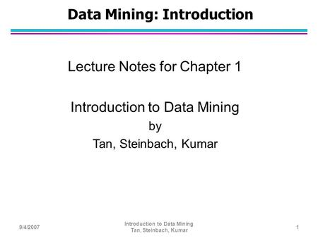 Data Mining: Introduction Lecture Notes for Chapter 1 Introduction to Data Mining by Tan, Steinbach, Kumar 9/4/20071 Introduction to Data Mining Tan, Steinbach,