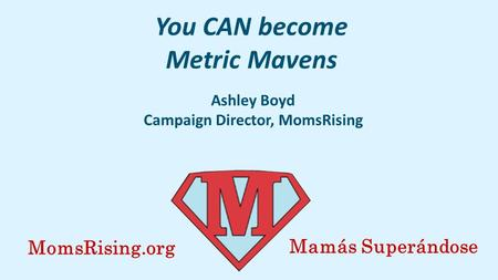You CAN become Metric Mavens Ashley Boyd Campaign Director, MomsRising MomsRising.org Mamás Superándose.