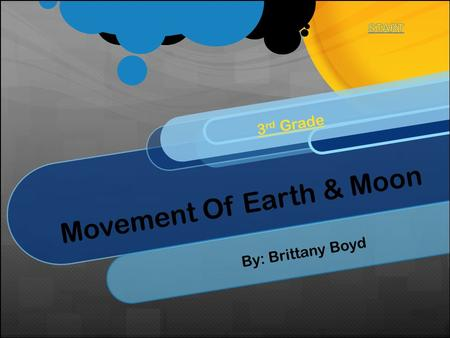 Movement Of Earth & Moon 3 rd Grade By: Brittany Boyd.