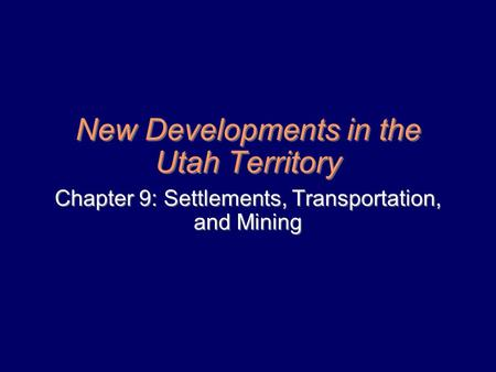 New Developments in the Utah Territory Chapter 9: Settlements, Transportation, and Mining.