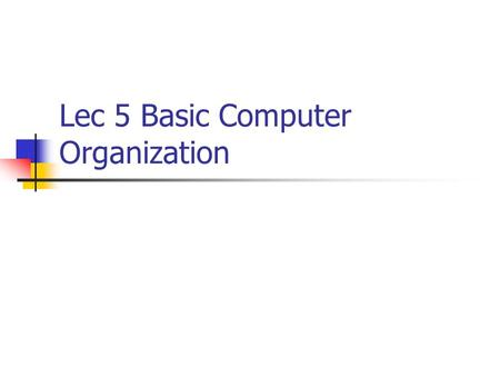 Lec 5 Basic Computer Organization. Purpose of This Chapter In this chapter we introduce a basic computer and show how its operation can be specified with.