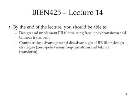 1 BIEN425 – Lecture 14 By the end of the lecture, you should be able to: –Design and implement IIR filters using frequency transform and bilinear transform.