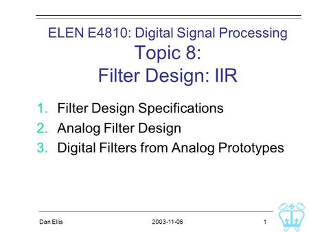 2003-11-06Dan Ellis 1 ELEN E4810: Digital Signal Processing Topic 8: Filter Design: IIR 1.Filter Design Specifications 2.Analog Filter Design 3.Digital.