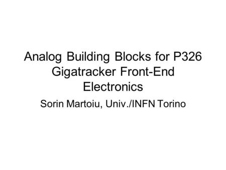 Analog Building Blocks for P326 Gigatracker Front-End Electronics Sorin Martoiu, Univ./INFN Torino.