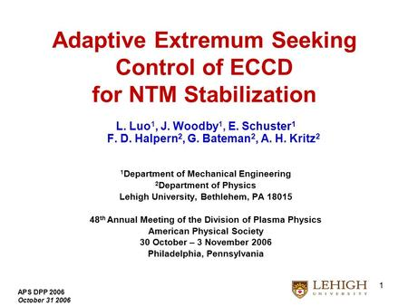 APS DPP 2006 October 31 2006 1 Adaptive Extremum Seeking Control of ECCD for NTM Stabilization L. Luo 1, J. Woodby 1, E. Schuster 1 F. D. Halpern 2, G.