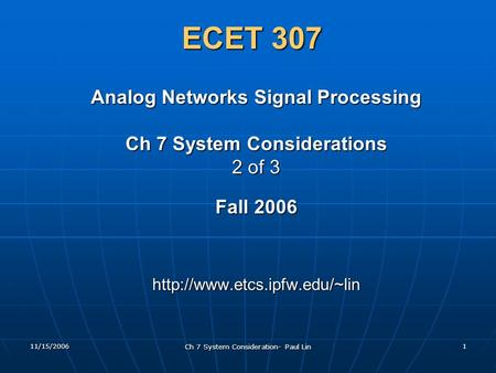11/15/2006 Ch 7 System Consideration- Paul Lin 1 ECET 307 Analog Networks Signal Processing Ch 7 System Considerations 2 of 3 Fall 2006