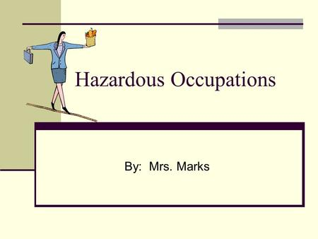 Hazardous Occupations By: Mrs. Marks. Hazardous Occupations Did you know that there are some occupations that students are not allowed to do?? Do you.