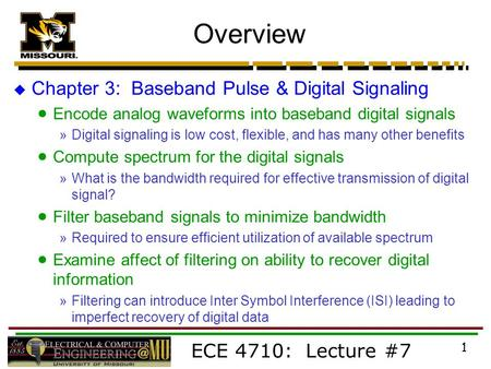 ECE 4710: Lecture #7 1 Overview  Chapter 3: Baseband Pulse & Digital Signaling  Encode analog waveforms into baseband digital signals »Digital signaling.