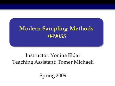 Instructor: Yonina Eldar Teaching Assistant: Tomer Michaeli Spring 2009 Modern Sampling Methods 049033.