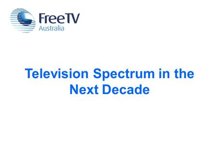 Television Spectrum in the Next Decade. Free TV is part of every Australian household.