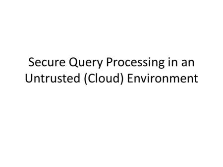 Secure Query Processing in an Untrusted (Cloud) Environment.