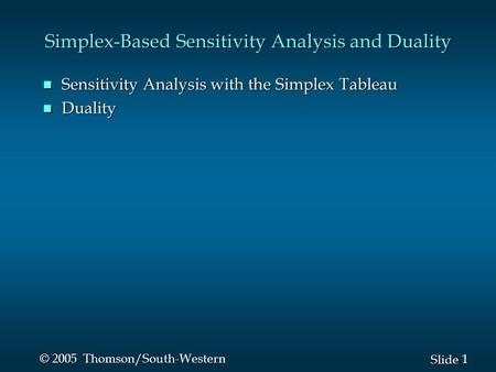 1 1 Slide © 2005 Thomson/South-Western Simplex-Based Sensitivity Analysis and Duality n Sensitivity Analysis with the Simplex Tableau n Duality.