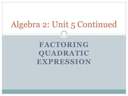 FACTORING QUADRATIC EXPRESSION Algebra 2: Unit 5 Continued.