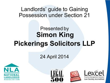 Landlords' guide to Gaining Possession under Section 21 Presented by Simon King Pickerings Solicitors LLP 24 April 2014.