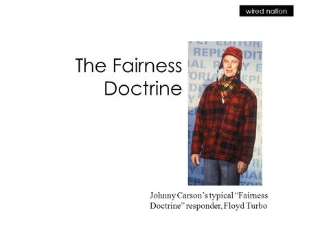 "Wired nation The Fairness Doctrine Johnny Carson's typical ""Fairness Doctrine"" responder, Floyd Turbo."