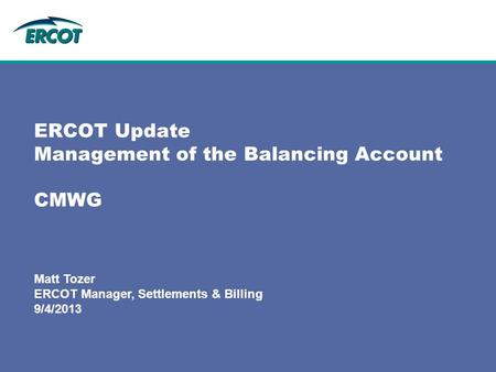 Matt Tozer ERCOT Manager, Settlements & Billing 9/4/2013 ERCOT Update Management of the Balancing Account CMWG.