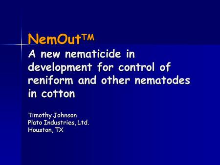 NemOut TM A new nematicide in development for control of reniform and other nematodes in cotton Timothy Johnson Plato Industries, Ltd. Houston, TX.