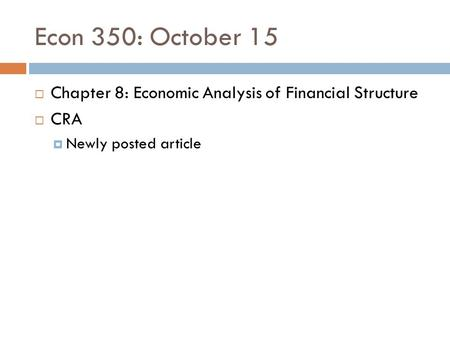 Econ 350: October 15  Chapter 8: Economic Analysis of Financial Structure  CRA  Newly posted article.