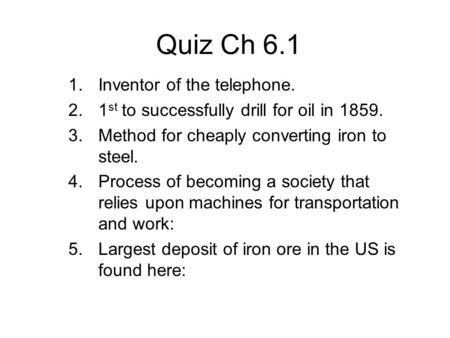 Quiz Ch 6.1 1.Inventor of the telephone. 2.1 st to successfully drill for oil in 1859. 3.Method for cheaply converting iron to steel. 4.Process of becoming.