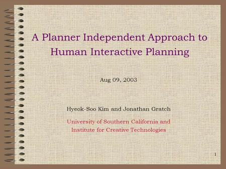 1 A Planner Independent Approach to Human Interactive Planning Aug 09, 2003 Hyeok-Soo Kim and Jonathan Gratch University of Southern California and Institute.