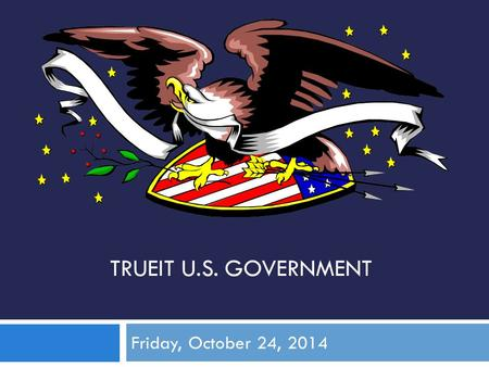 TRUEIT U.S. GOVERNMENT Friday, October 24, 2014. Learning Goal: Understand how political parties work. What we are doing: Review Chapter 19 Slides ~ Mass.