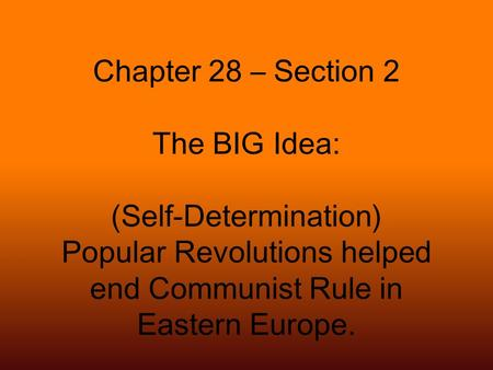 Chapter 28 – Section 2 The BIG Idea: (Self-Determination) Popular Revolutions helped end Communist Rule in Eastern Europe.