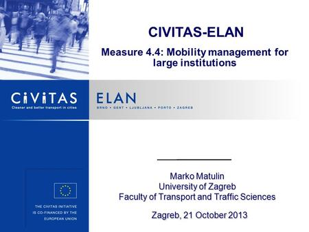 Marko Matulin University of Zagreb Faculty of Transport and Traffic Sciences Zagreb, 21 October 2013 CIVITAS-ELAN Measure 4.4: Mobility management for.