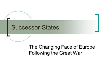 Successor States The Changing Face of Europe Following the Great War.