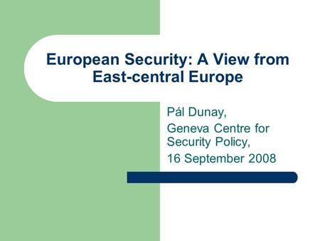 European Security: A View from East-central Europe Pál Dunay, Geneva Centre for Security Policy, 16 September 2008.