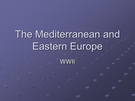The Mediterranean and Eastern Europe WWII. British Resistance Changed Hitler's game plan He would now look to the Mediterranean, the Balkans, and the.