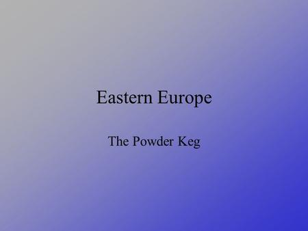 Eastern Europe The Powder Keg. How Has It Changed  Czechoslovakia is divided  Yugoslavia is broken up  Austria-Hungary are separate countries.