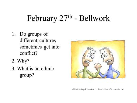 February 27 th - Bellwork 1.Do groups of different cultures sometimes get into conflict? 2. Why? 3. What is an ethnic group?