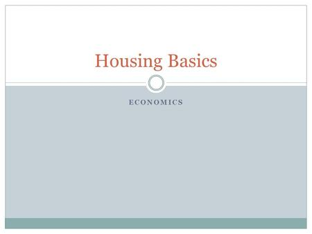 ECONOMICS Housing Basics. Things to consider… Housing is considered a basic human need. Real Estate is also viewed by many as an investment opportunity.