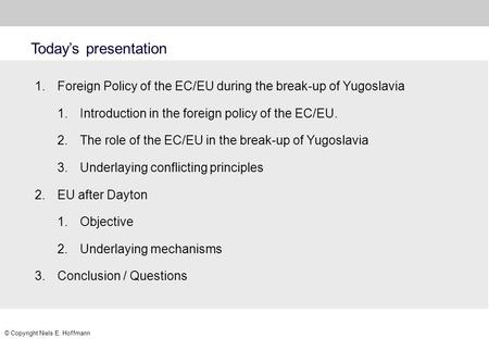 © Copyright Niels E. Hoffmann Today's presentation 1.Foreign Policy of the EC/EU during the break-up of Yugoslavia 1.Introduction in the foreign policy.