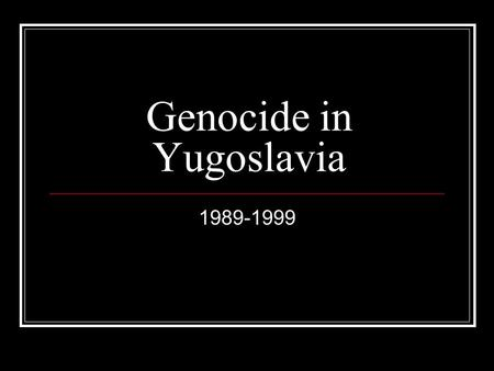 Genocide in Yugoslavia 1989-1999. Importance of Geography The former Yugoslavia was made up of Slovenia, Croatia, Bosnia and Herzegovina, Serbia, and.