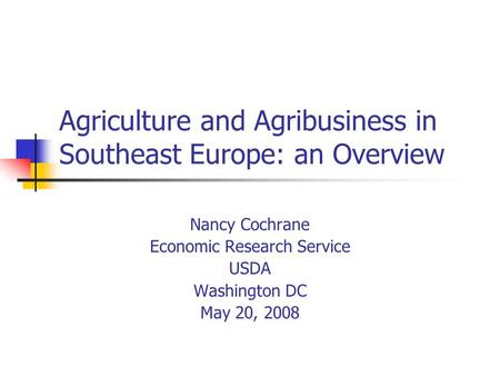 Agriculture and Agribusiness in Southeast Europe: an Overview Nancy Cochrane Economic Research Service USDA Washington DC May 20, 2008.