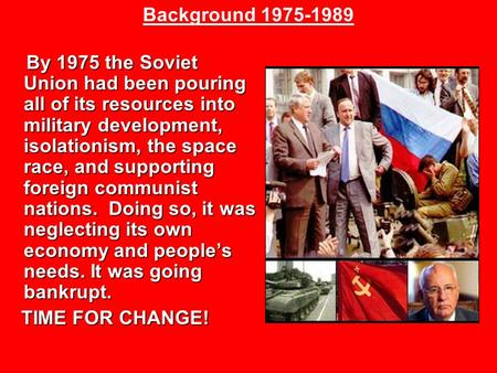 By 1975 the Soviet Union had been pouring all of its resources into military development, isolationism, the space race, and supporting foreign communist.