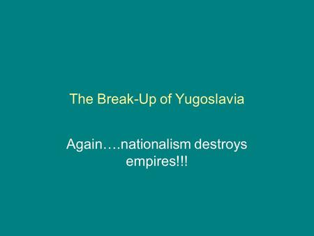 The Break-Up of Yugoslavia Again….nationalism destroys empires!!!