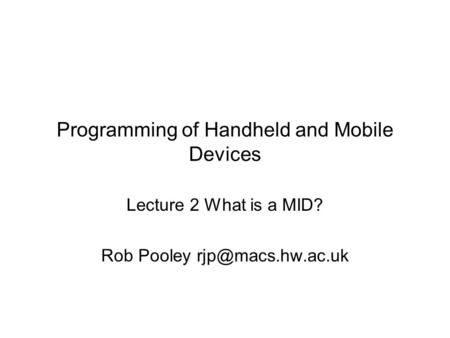 Programming of Handheld and Mobile Devices Lecture 2 What is a MID? Rob Pooley
