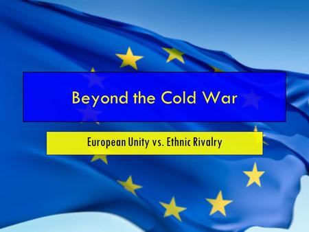 Beyond the Cold War European Unity vs. Ethnic Rivalry.