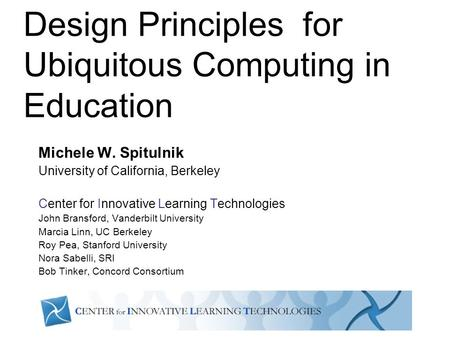 Design Principles for Ubiquitous Computing in Education Michele W. Spitulnik University of California, Berkeley Center for Innovative Learning Technologies.