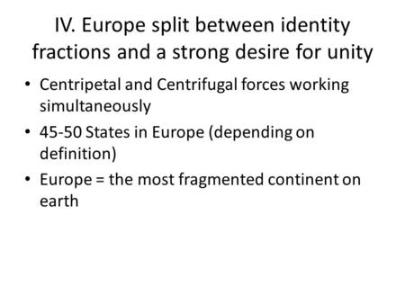 IV. Europe split between identity fractions and a strong desire for unity Centripetal and Centrifugal forces working simultaneously 45-50 States in Europe.