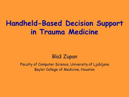 Handheld-Based Decision Support in Trauma Medicine Blaž Zupan Faculty of Computer Science, University of Ljubljana Baylor College of Medicine, Houston.