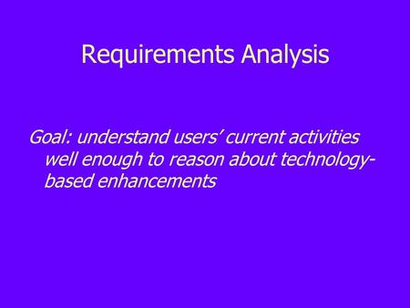 Requirements Analysis Goal: understand users' current activities well enough to reason about technology- based enhancements.
