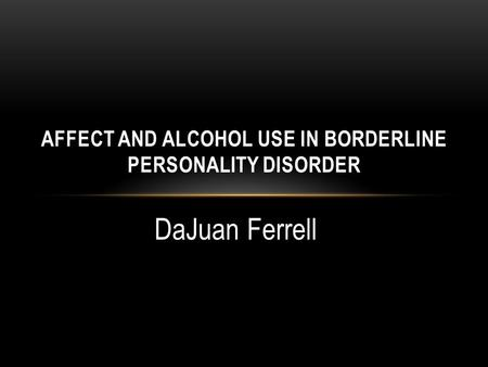 DaJuan Ferrell AFFECT AND ALCOHOL USE IN BORDERLINE PERSONALITY DISORDER.