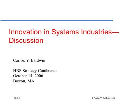 Slide 1 © Carliss Y. Baldwin 2006 Innovation in Systems Industries— Discussion Carliss Y. Baldwin HBS Strategy Conference October 14, 2006 Boston, MA.