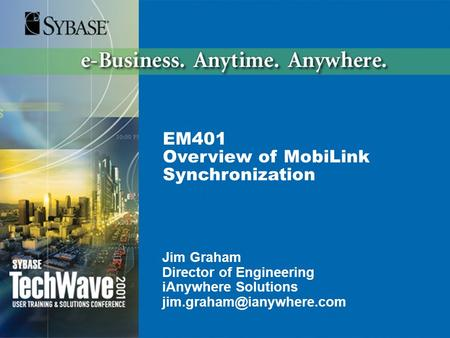EM401 Overview of MobiLink Synchronization Jim Graham Director of Engineering iAnywhere Solutions