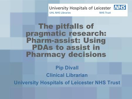 The pitfalls of pragmatic research: Pharm-assist: Using PDAs to assist in Pharmacy decisions Pip Divall Clinical Librarian University Hospitals of Leicester.