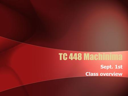"TC 448 Machinima Sept. 1st Class overview. Definition ""Animated film making within a real- time virtual 3D environment "" – Paul Marino My Definition:"