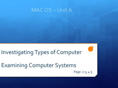 MAC OS – Unit A Page: 2-3, 4-5 Investigating Types of Computer Examining Computer Systems.